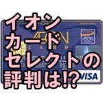 イオンカードセレクトのメリットや券面デザインは?無職でも作れる?