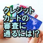 クレジットカードの審査に通るコツは?申し込み時の注意点も!