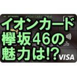 イオンカード(欅坂46)の魅力とは?年会費無料!欅坂ファン必見!