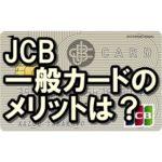 JCB一般カードのメリットは?審査難易度は?学生や主婦でも大丈夫?