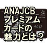 ANAJCBプレミアムカードは最強?メリットだらけの究極のカード!