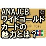 ANAJCBワイドゴールドカードは魅力いっぱい!マイルザクザク!