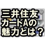 三井住友カードAの実力は?年会費や還元率は?一般カードとの違いも!
