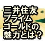 三井住友カードプライムゴールドの魅力とは?ゴールドとの違いも!