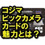 コジマビックカメラカードはお得!? 高還元率で特典いっぱい!!