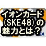 イオンカード(SKE48)はメリットいっぱい!アイドルファン歓喜!