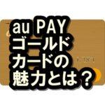 auPAYゴールドカードは最強?auPAYカードとの違いも解説!