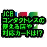 JCBコンタクトレスの対応カードや使える店は?海外でも利用可能!
