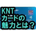KNTカードの魅力とは?年会費やポイント還元率は?旅行好き必見!