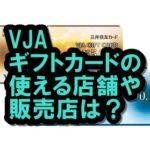 VJAギフトカードの使える店や販売店は?有効期限や換金率も!
