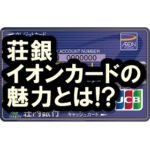 荘銀イオンカードのメリットって?キャッシュカード機能搭載の便利なクレカ!