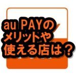 au PAYのメリットや使えるところは?auユーザー以外も使えてお得だよ!